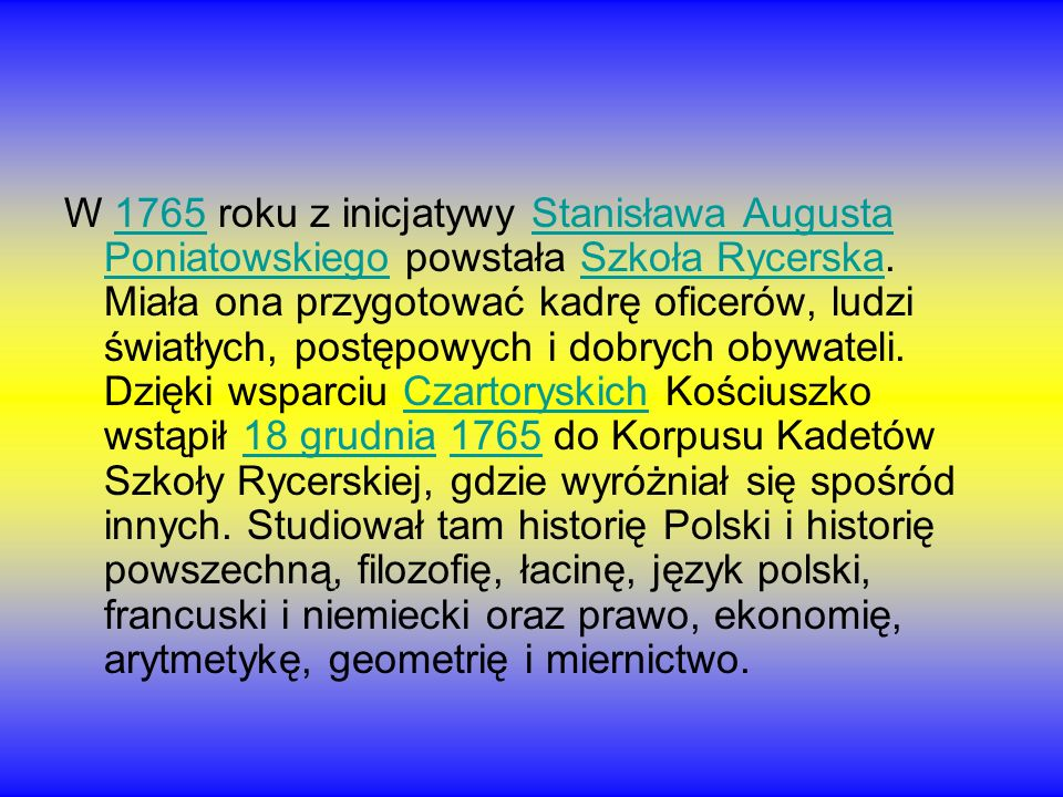 W 1765 roku z inicjatywy Stanisława Augusta Poniatowskiego powstała Szkoła Rycerska. Miała ona przygotować kadrę oficerów, ludzi światłych, postępowyc