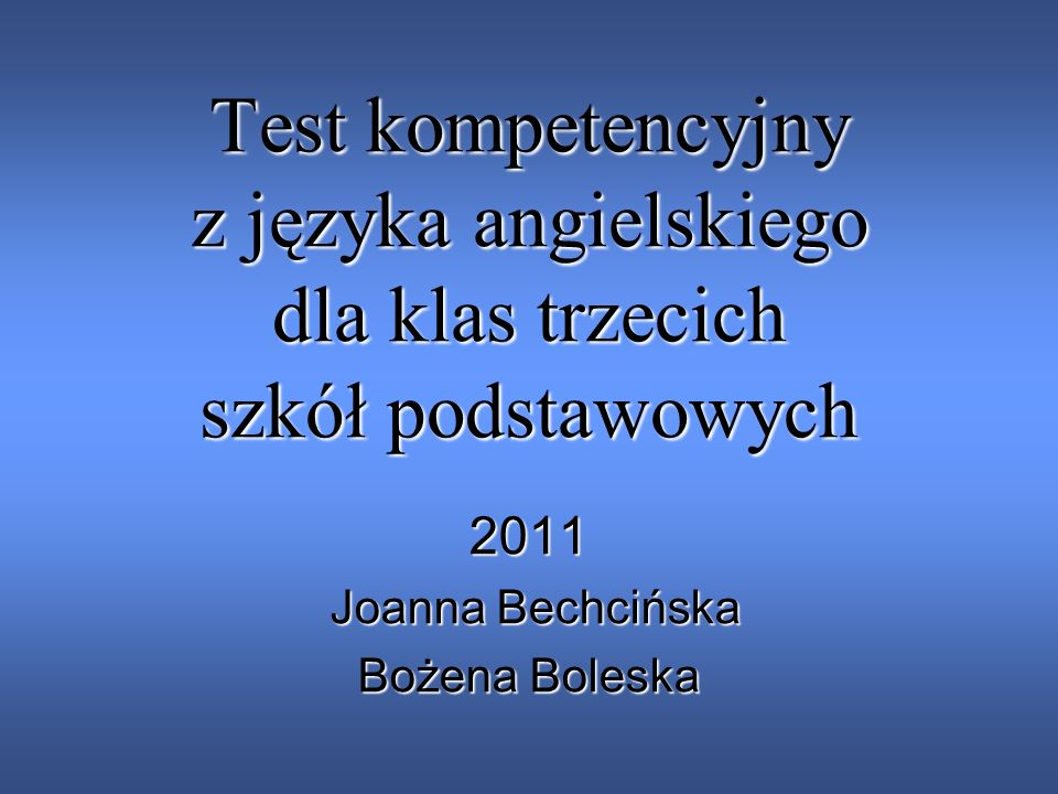 Test kompetencyjny z języka angielskiego dla klas trzecich szkół podstawowych 2011 Joanna Bechcińska Joanna Bechcińska Bożena Boleska