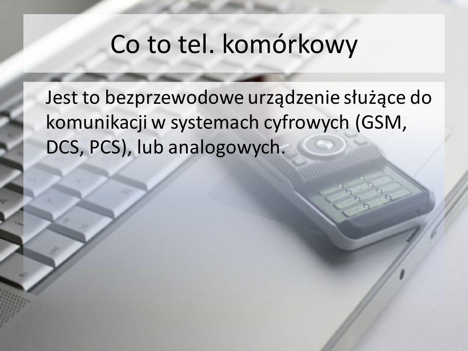 Co to tel. komórkowy Jest to bezprzewodowe urządzenie służące do komunikacji w systemach cyfrowych (GSM, DCS, PCS), lub analogowych.