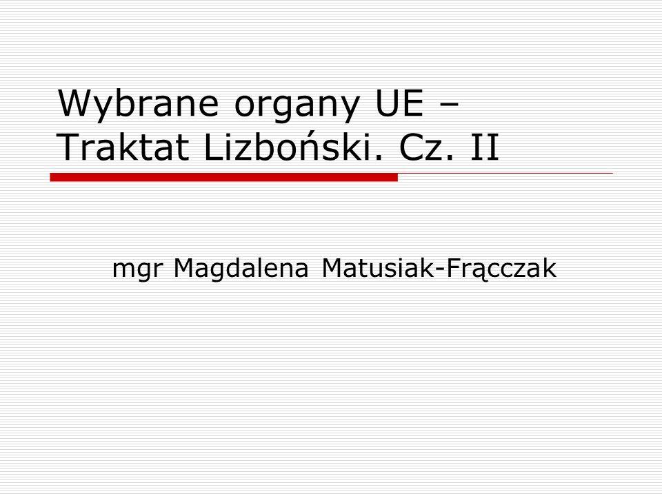 Wybrane organy UE – Traktat Lizboński. Cz. II mgr Magdalena Matusiak-Frącczak