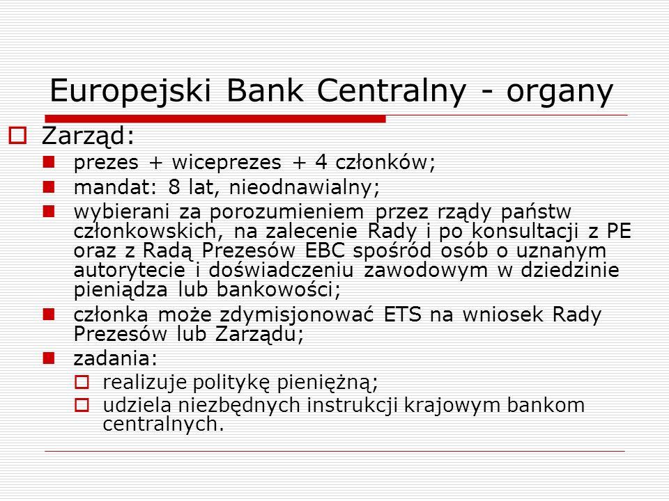 Europejski Bank Centralny - organy Zarząd: prezes + wiceprezes + 4 członków; mandat: 8 lat, nieodnawialny; wybierani za porozumieniem przez rządy pańs