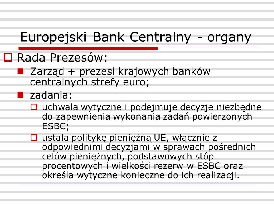 Europejski Bank Centralny - organy Rada Prezesów: Zarząd + prezesi krajowych banków centralnych strefy euro; zadania: uchwala wytyczne i podejmuje dec