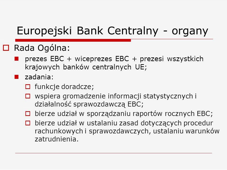 Europejski Bank Centralny - organy Rada Ogólna: prezes EBC + wiceprezes EBC + prezesi wszystkich krajowych banków centralnych UE; zadania: funkcje dor