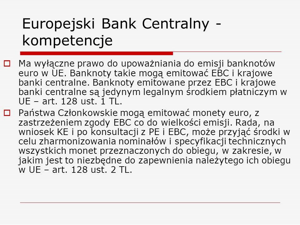 Europejski Bank Centralny - kompetencje Ma wyłączne prawo do upoważniania do emisji banknotów euro w UE. Banknoty takie mogą emitować EBC i krajowe ba