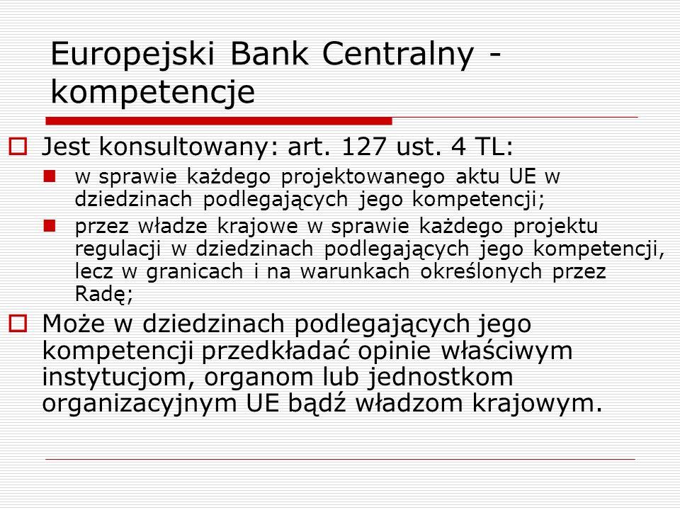 Europejski Bank Centralny - kompetencje Jest konsultowany: art. 127 ust. 4 TL: w sprawie każdego projektowanego aktu UE w dziedzinach podlegających je
