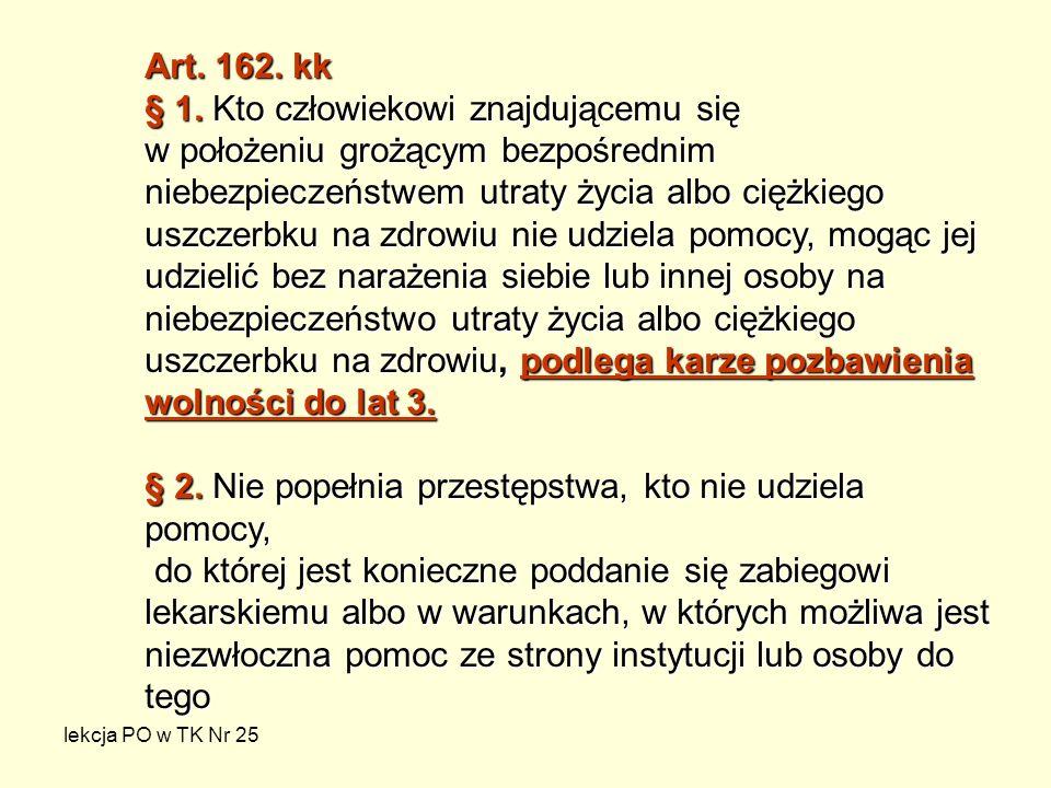 lekcja PO w TK Nr 25 Art. 162. kk § 1. Kto człowiekowi znajdującemu się w położeniu grożącym bezpośrednim niebezpieczeństwem utraty życia albo ciężkie
