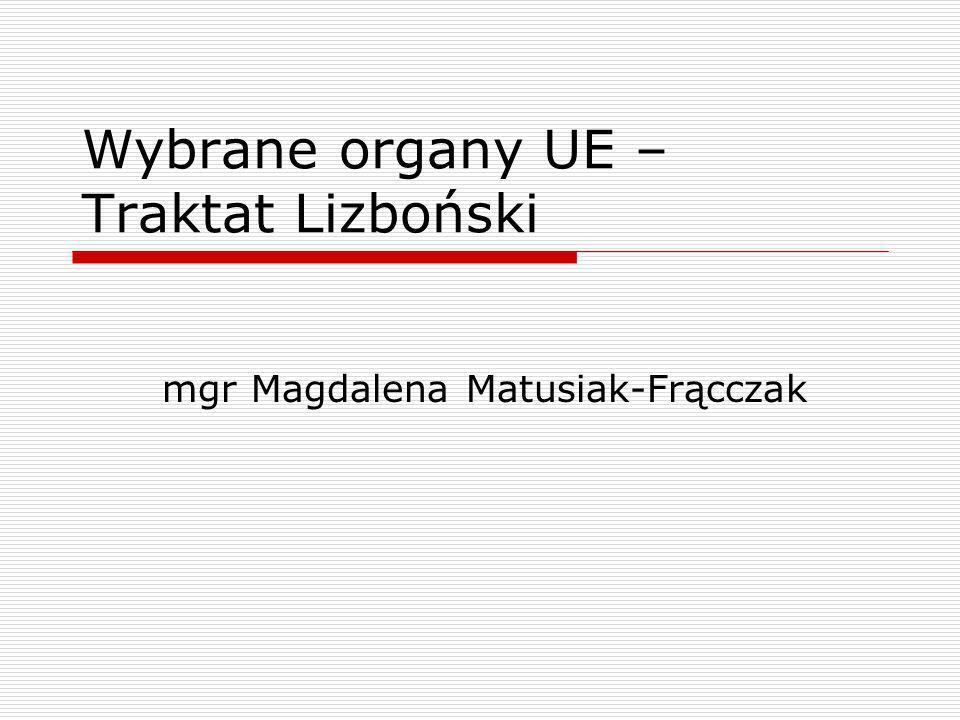 Wybrane organy UE – Traktat Lizboński mgr Magdalena Matusiak-Frącczak