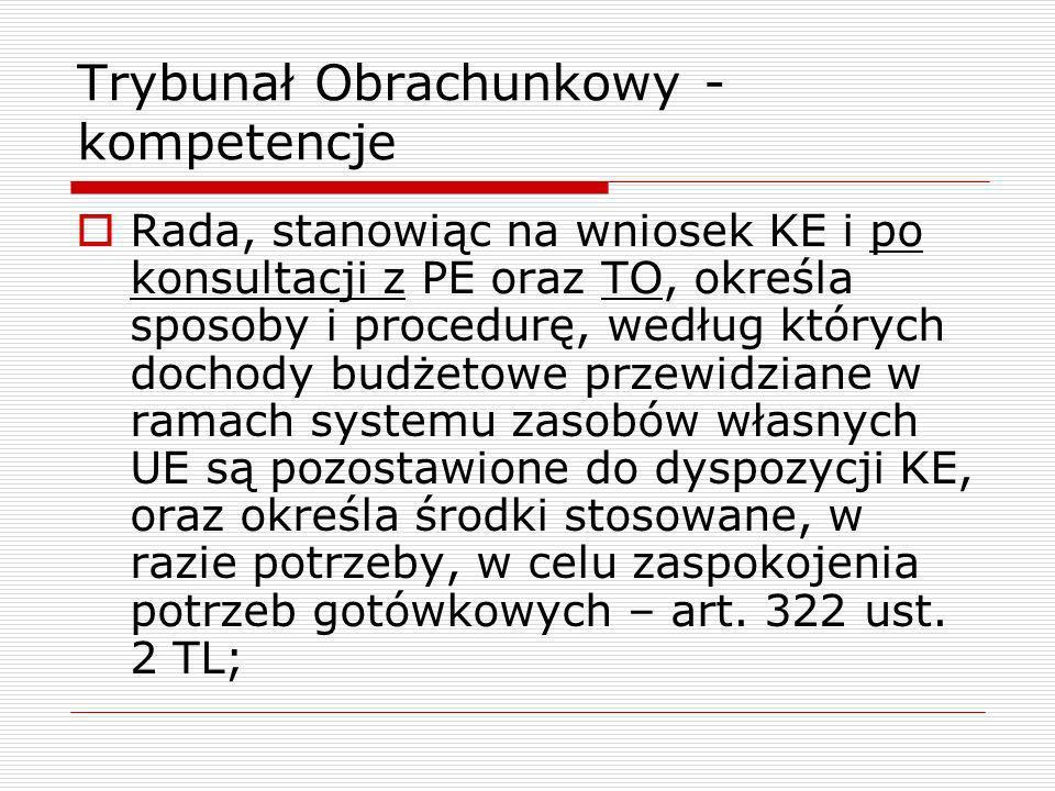 Trybunał Obrachunkowy - kompetencje Rada, stanowiąc na wniosek KE i po konsultacji z PE oraz TO, określa sposoby i procedurę, według których dochody b