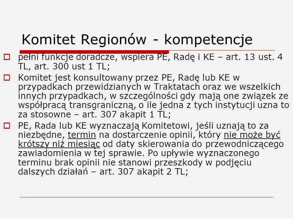 Komitet Regionów - kompetencje pełni funkcje doradcze, wspiera PE, Radę i KE – art. 13 ust. 4 TL, art. 300 ust 1 TL; Komitet jest konsultowany przez P