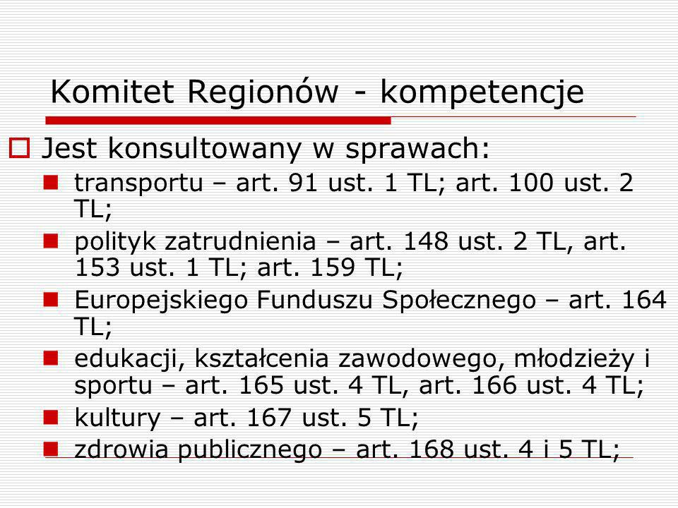 Komitet Regionów - kompetencje Jest konsultowany w sprawach: transportu – art. 91 ust. 1 TL; art. 100 ust. 2 TL; polityk zatrudnienia – art. 148 ust.