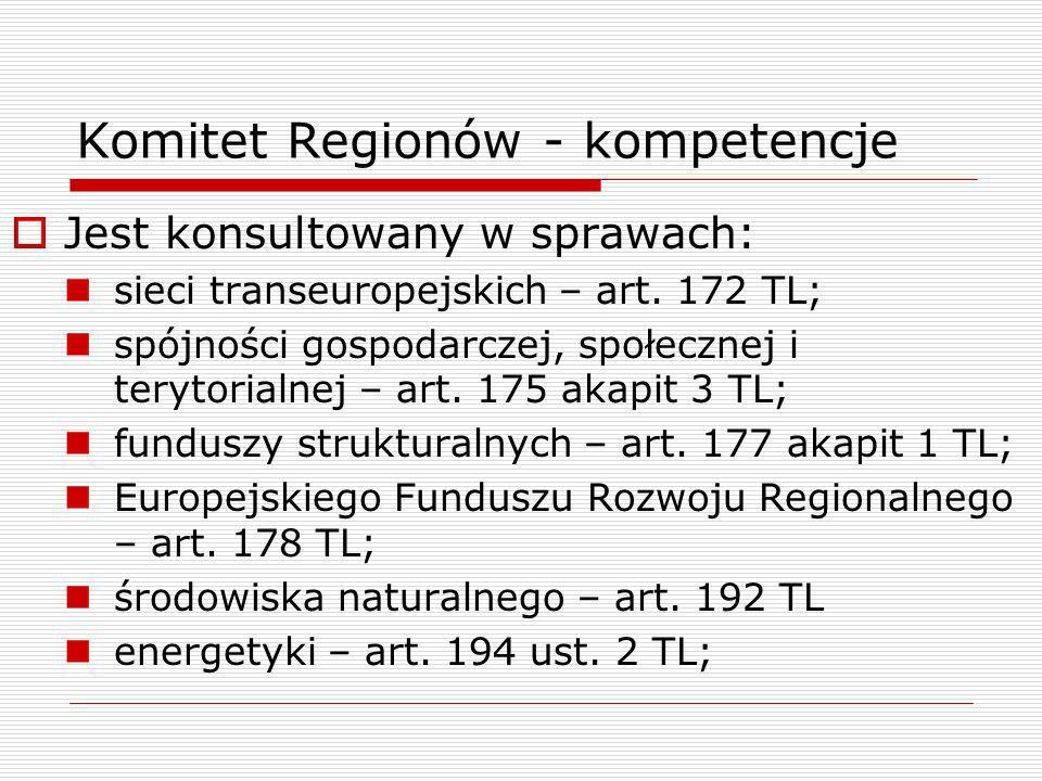 Komitet Regionów - kompetencje Jest konsultowany w sprawach: sieci transeuropejskich – art. 172 TL; spójności gospodarczej, społecznej i terytorialnej