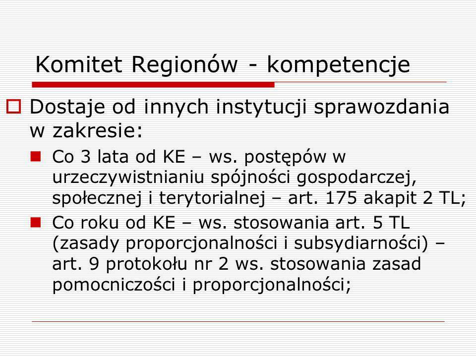 Komitet Regionów - kompetencje Dostaje od innych instytucji sprawozdania w zakresie: Co 3 lata od KE – ws. postępów w urzeczywistnianiu spójności gosp