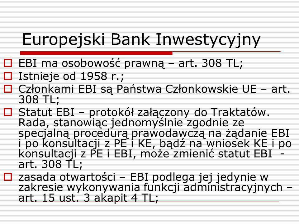 Europejski Bank Inwestycyjny - organy Rada Gubernatorów ministrowie wyznaczeni przez państwa członkowskie (głównie finansów); ustala ogólne wytyczne polityki kredytowej EBI; Rada Dyrektorów 28 Dyrektorów i 8 następców; mianowani przez Radę Gubernatorów na 5 lat; wyłączne prawo podejmowania decyzji kredytowych i związanych z nimi gwarancji, ustala oprocentowanie, marże, nadzoruje zarządzanie EBI; Komitet Zarządzający przewodniczący + 8 wiceprzewodniczących; mianowani na 6 lat przez Radę Gubernatorów na wniosek Rady Dyrektorów; odpowiedzialny za bieżące działania EBI, opracowuje decyzje Rady Dyrektorów;