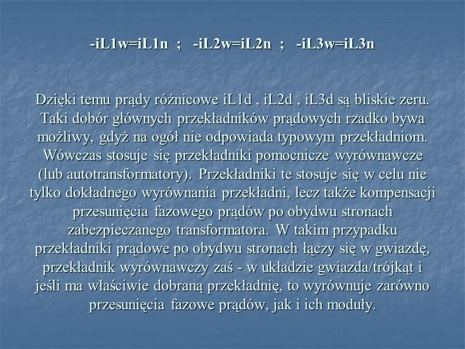 -iL1w=iL1n ; -iL2w=iL2n ; -iL3w=iL3n Dzięki temu prądy różnicowe iL1d, iL2d, iL3d są bliskie zeru. Taki dobór głównych przekładników prądowych rzadko