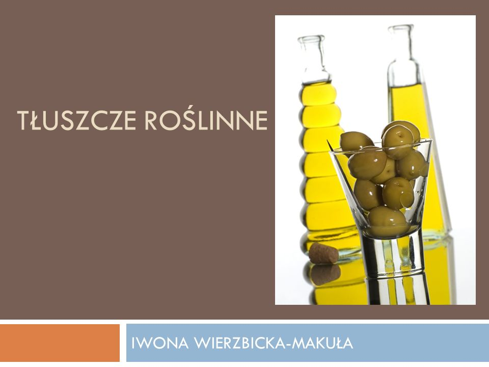 CHARAKTERYSTYKA I PRZEGLĄD OLEJÓW ROŚLINNYCH autor: Iwona Wierzbicka-Makuła