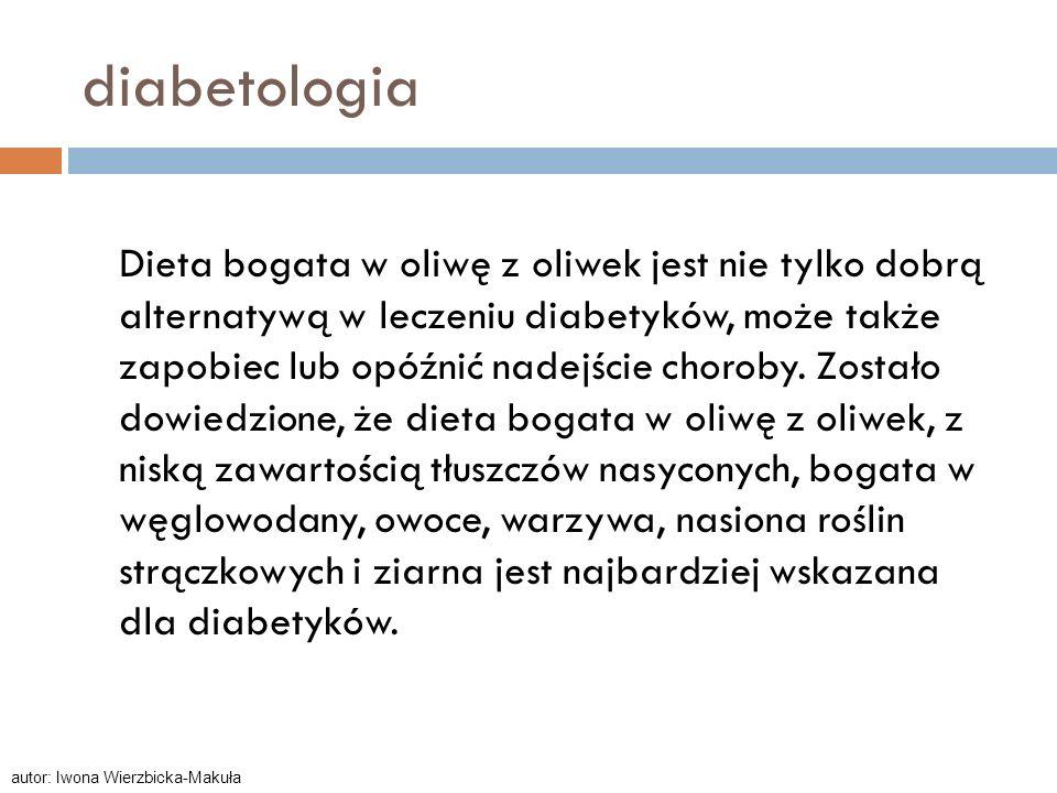 diabetologia Dieta bogata w oliwę z oliwek jest nie tylko dobrą alternatywą w leczeniu diabetyków, może także zapobiec lub opóźnić nadejście choroby.