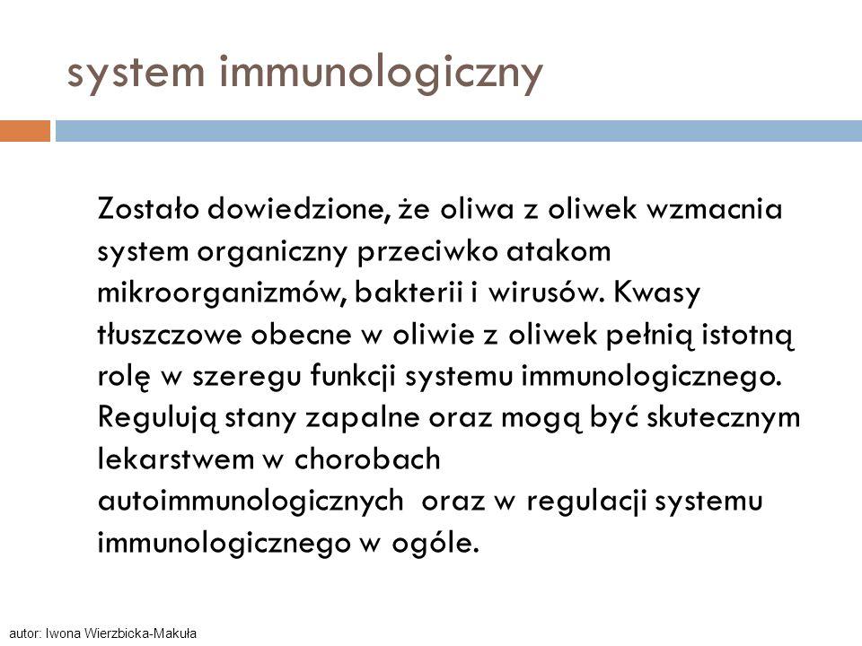 system immunologiczny Zostało dowiedzione, że oliwa z oliwek wzmacnia system organiczny przeciwko atakom mikroorganizmów, bakterii i wirusów. Kwasy tł