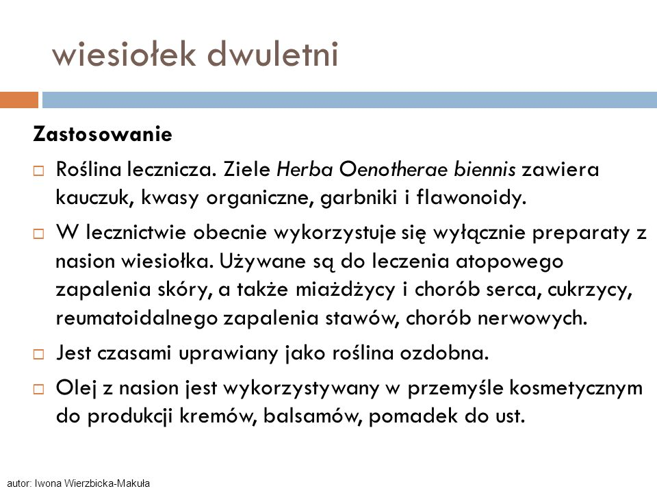 wiesiołek dwuletni Zastosowanie Roślina lecznicza. Ziele Herba Oenotherae biennis zawiera kauczuk, kwasy organiczne, garbniki i flawonoidy. W lecznict