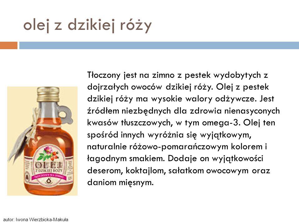 olej z dzikiej róży Tłoczony jest na zimno z pestek wydobytych z dojrzałych owoców dzikiej róży. Olej z pestek dzikiej róży ma wysokie walory odżywcze