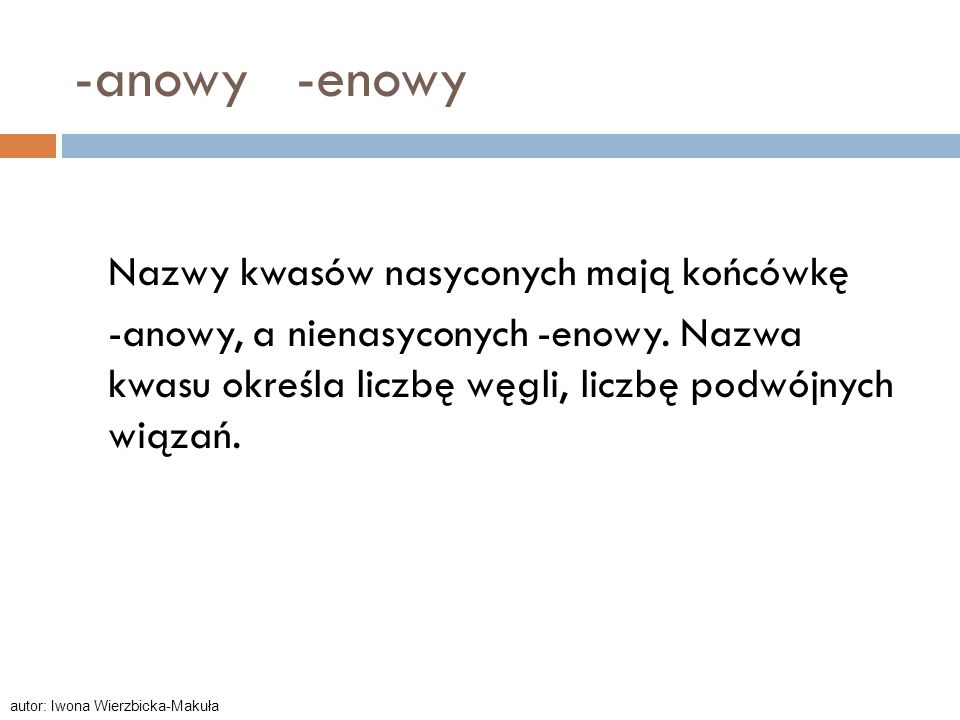 -anowy -enowy Nazwy kwasów nasyconych mają końcówkę -anowy, a nienasyconych -enowy. Nazwa kwasu określa liczbę węgli, liczbę podwójnych wiązań. autor: