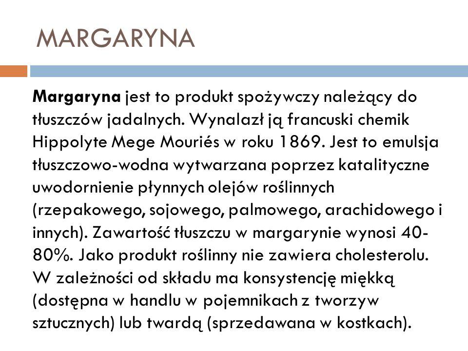 MARGARYNA Margaryna jest to produkt spożywczy należący do tłuszczów jadalnych. Wynalazł ją francuski chemik Hippolyte Mege Mouriés w roku 1869. Jest t