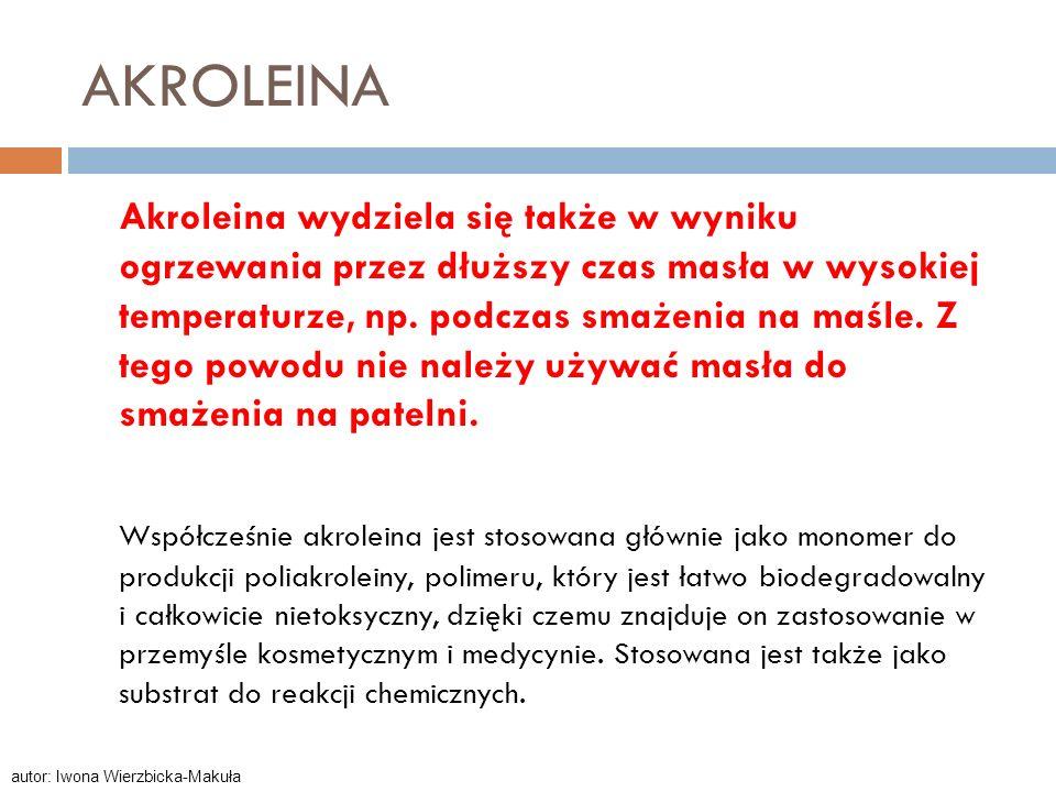AKROLEINA Akroleina wydziela się także w wyniku ogrzewania przez dłuższy czas masła w wysokiej temperaturze, np. podczas smażenia na maśle. Z tego pow
