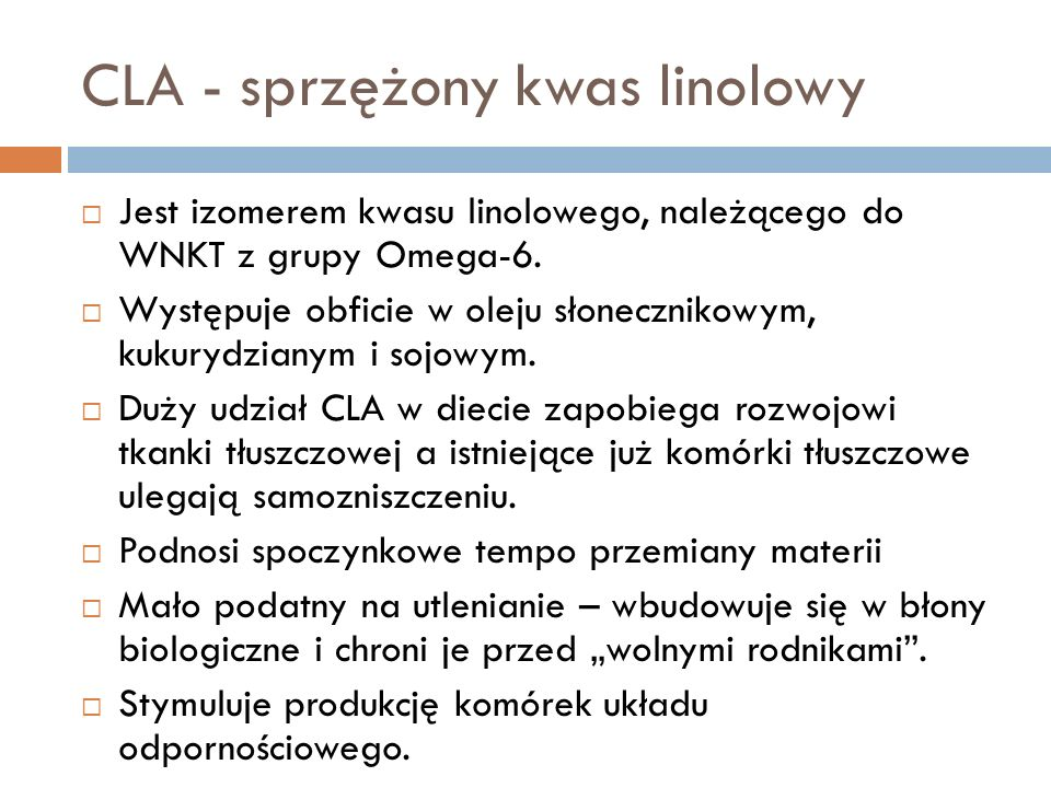CLA - sprzężony kwas linolowy Jest izomerem kwasu linolowego, należącego do WNKT z grupy Omega-6. Występuje obficie w oleju słonecznikowym, kukurydzia