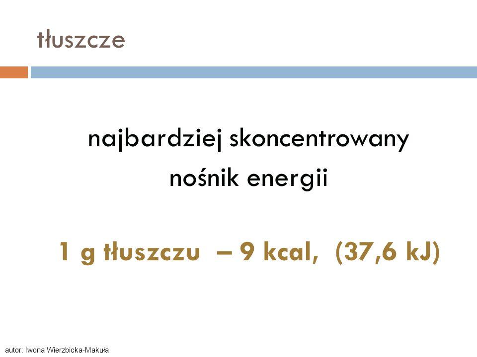 tłuszcze najbardziej skoncentrowany nośnik energii 1 g tłuszczu – 9 kcal, (37,6 kJ) autor: Iwona Wierzbicka-Makuła