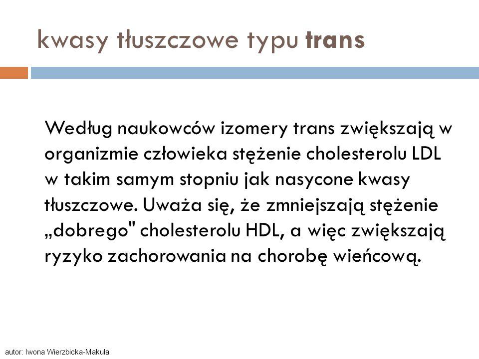 kwasy tłuszczowe typu trans Według naukowców izomery trans zwiększają w organizmie człowieka stężenie cholesterolu LDL w takim samym stopniu jak nasyc