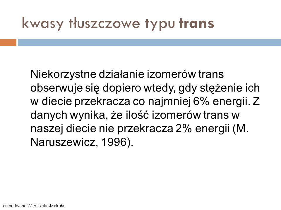 kwasy tłuszczowe typu trans Niekorzystne działanie izomerów trans obserwuje się dopiero wtedy, gdy stężenie ich w diecie przekracza co najmniej 6% ene
