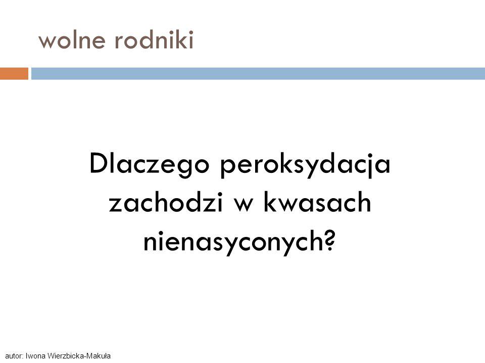 wolne rodniki Dlaczego peroksydacja zachodzi w kwasach nienasyconych? autor: Iwona Wierzbicka-Makuła