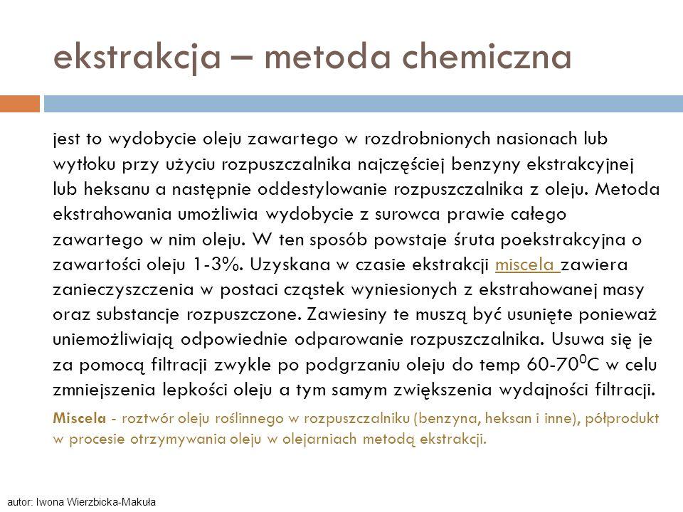 ekstrakcja – metoda chemiczna jest to wydobycie oleju zawartego w rozdrobnionych nasionach lub wytłoku przy użyciu rozpuszczalnika najczęściej benzyny