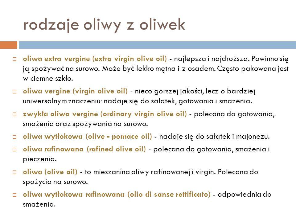 rodzaje oliwy z oliwek oliwa extra vergine (extra virgin olive oil) - najlepsza i najdroższa. Powinno się ją spożywać na surowo. Może być lekko mętna