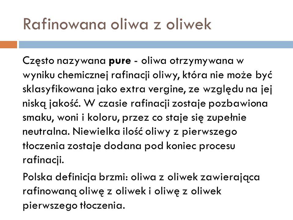 Rafinowana oliwa z oliwek Często nazywana pure - oliwa otrzymywana w wyniku chemicznej rafinacji oliwy, która nie może być sklasyfikowana jako extra v