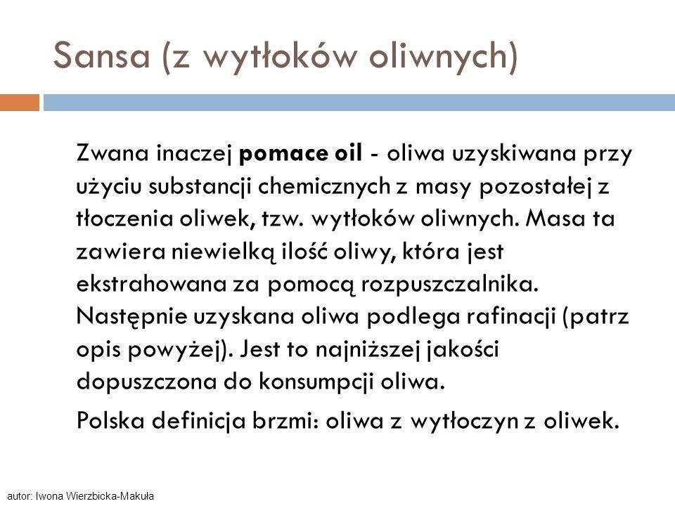 Sansa (z wytłoków oliwnych) Zwana inaczej pomace oil - oliwa uzyskiwana przy użyciu substancji chemicznych z masy pozostałej z tłoczenia oliwek, tzw.