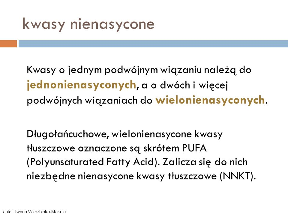 kwasy nienasycone Kwasy o jednym podwójnym wiązaniu należą do jednonienasyconych, a o dwóch i więcej podwójnych wiązaniach do wielonienasyconych. Dług