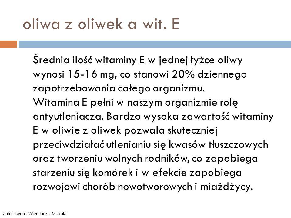 oliwa z oliwek a wit. E Średnia ilość witaminy E w jednej łyżce oliwy wynosi 15-16 mg, co stanowi 20% dziennego zapotrzebowania całego organizmu. Wita