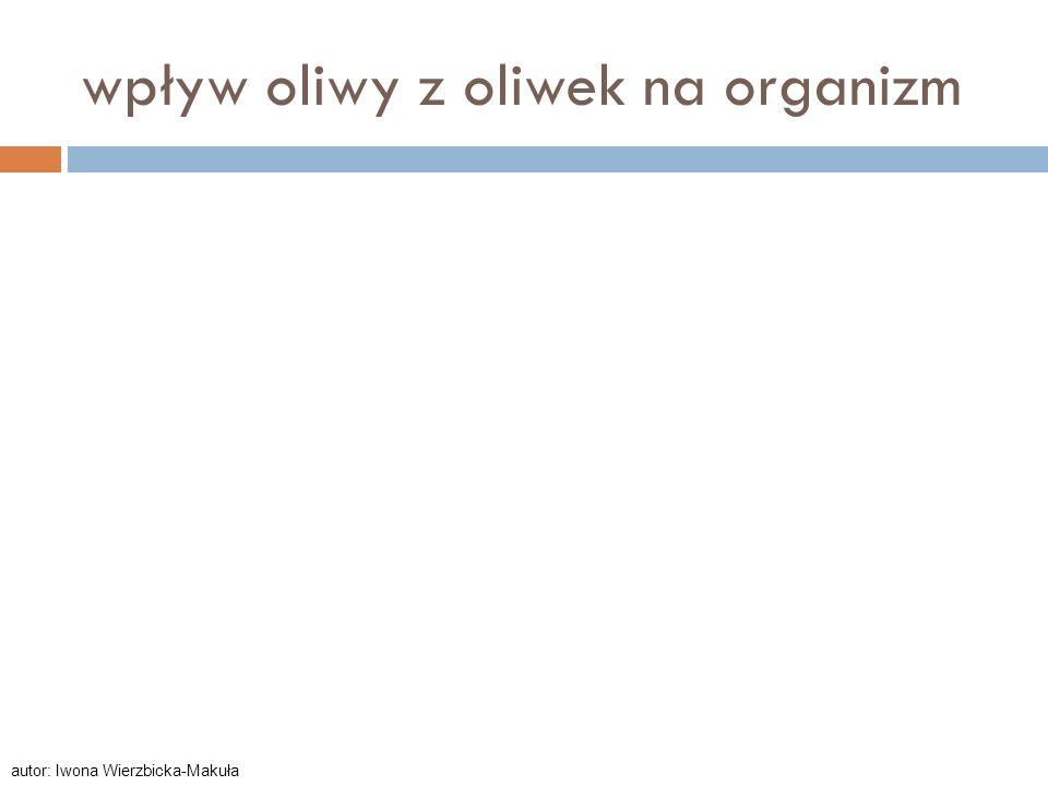 wpływ oliwy z oliwek na organizm autor: Iwona Wierzbicka-Makuła