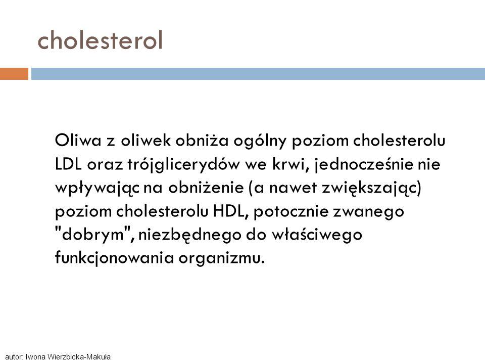 cholesterol Oliwa z oliwek obniża ogólny poziom cholesterolu LDL oraz trójglicerydów we krwi, jednocześnie nie wpływając na obniżenie (a nawet zwiększ