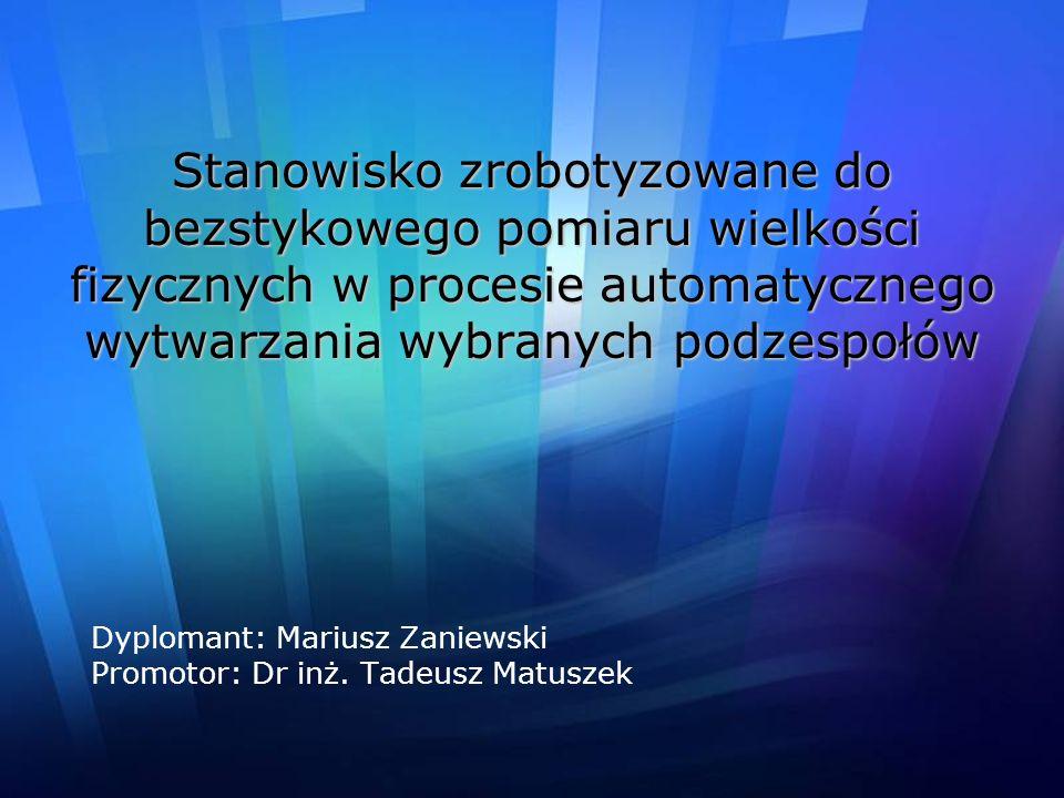 Stanowisko zrobotyzowane do bezstykowego pomiaru wielkości fizycznych w procesie automatycznego wytwarzania wybranych podzespołów Dyplomant: Mariusz Z