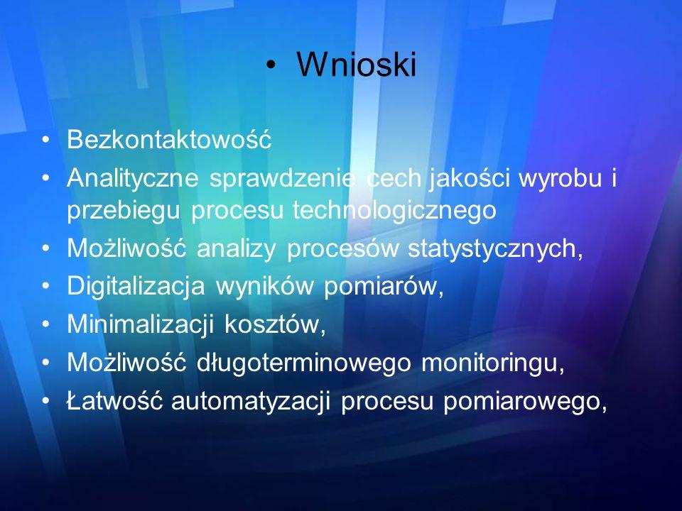 Wnioski Bezkontaktowość Analityczne sprawdzenie cech jakości wyrobu i przebiegu procesu technologicznego Możliwość analizy procesów statystycznych, Di