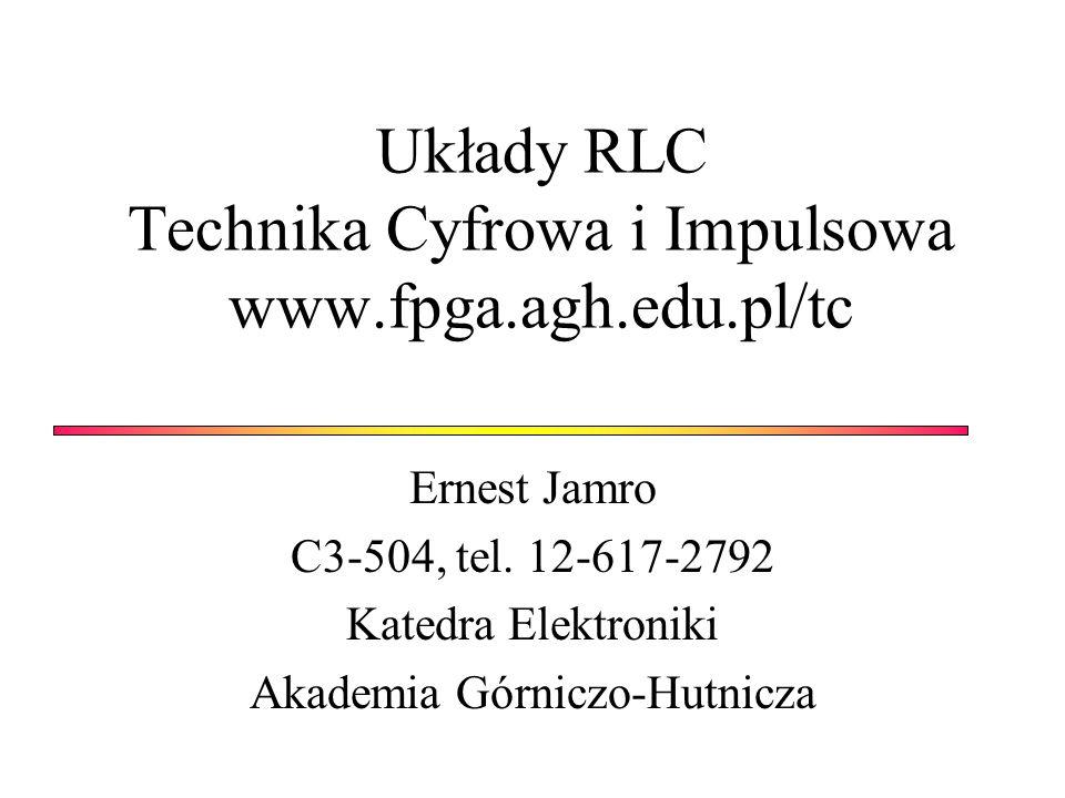Układy RLC Technika Cyfrowa i Impulsowa www.fpga.agh.edu.pl/tc Ernest Jamro C3-504, tel. 12-617-2792 Katedra Elektroniki Akademia Górniczo-Hutnicza