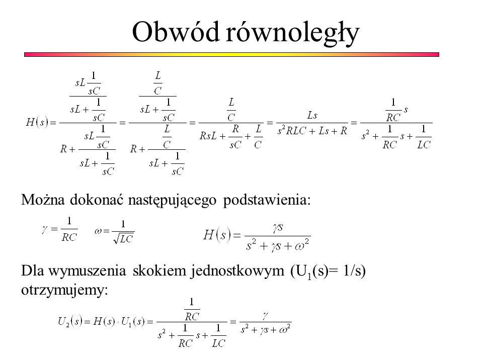 Obwód równoległy Można dokonać następującego podstawienia: Dla wymuszenia skokiem jednostkowym (U 1 (s)= 1/s) otrzymujemy: