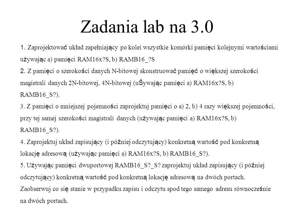 Zadania lab na 3.0 1. Zaprojektowa ć układ zapełniaj ą cy po kolei wszystkie komórki pami ę ci kolejnymi warto ś ciami u ż ywaj ą c a) pami ę ci RAM16