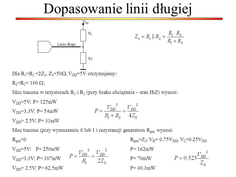 Dopasowanie linii długiej Dla R 1 =R 2 =2Z 0, Z 0 =50, V DD =5V otrzymujemy: R 1 =R 2 = 100 ; Moc tracona w rezystorach R 1 i R 2 (przy braku obciążen