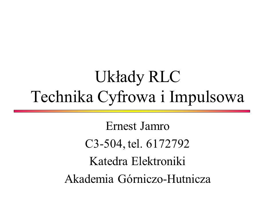 Układy RLC Technika Cyfrowa i Impulsowa Ernest Jamro C3-504, tel. 6172792 Katedra Elektroniki Akademia Górniczo-Hutnicza