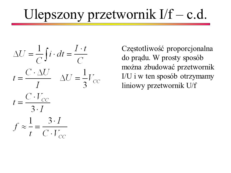 Ulepszony przetwornik I/f – c.d. Częstotliwość proporcjonalna do prądu. W prosty sposób można zbudować przetwornik I/U i w ten sposób otrzymamy liniow