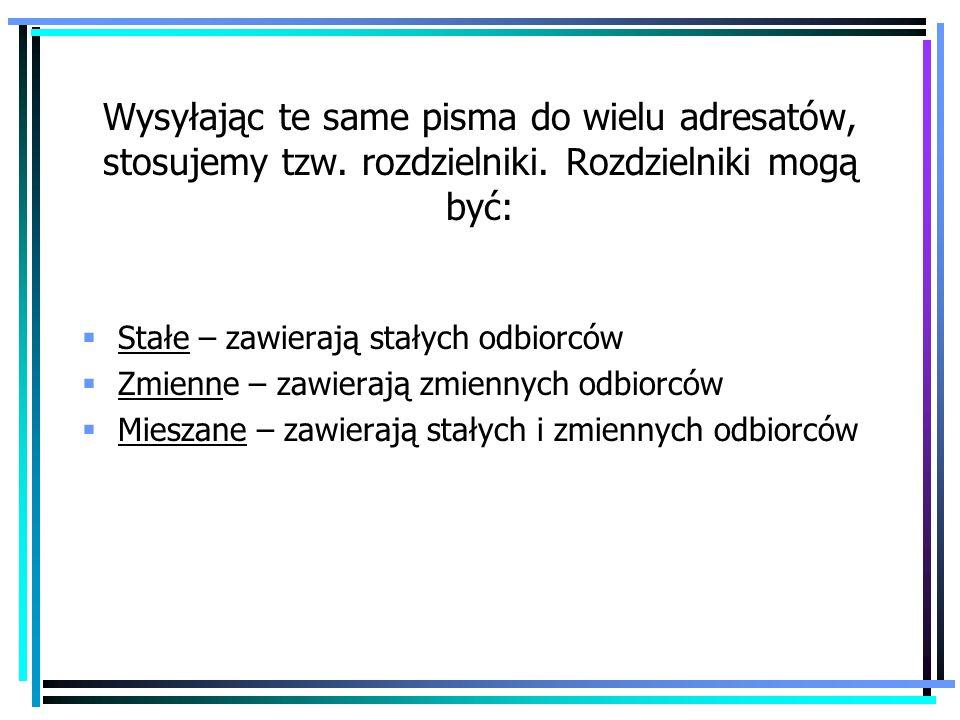 Wysyłając te same pisma do wielu adresatów, stosujemy tzw. rozdzielniki. Rozdzielniki mogą być: Stałe – zawierają stałych odbiorców Zmienne – zawieraj
