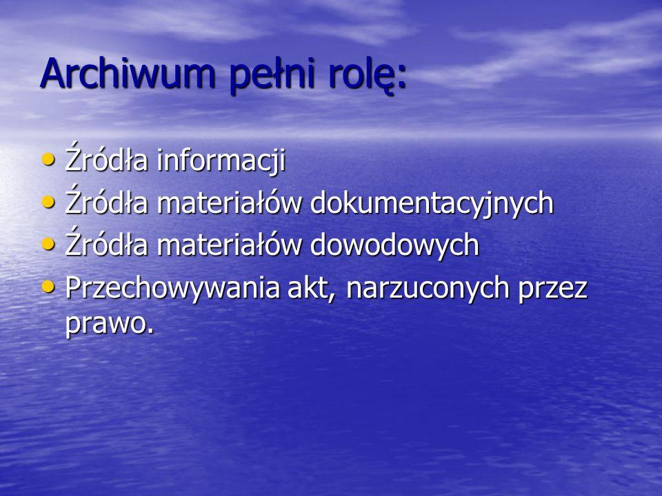 Archiwum pełni rolę: Źródła informacji Źródła informacji Źródła materiałów dokumentacyjnych Źródła materiałów dokumentacyjnych Źródła materiałów dowod