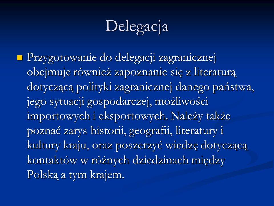 Delegacja Przygotowanie do delegacji zagranicznej obejmuje również zapoznanie się z literaturą dotyczącą polityki zagranicznej danego państwa, jego sy